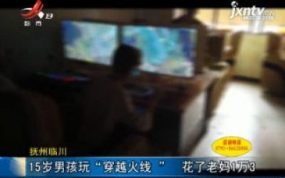 """抚州临川:15岁男孩玩""""穿越火线""""  花了老妈1万3"""