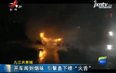 """九江共青城:开车闻到烟味 引擎盖下喷""""火舌"""""""