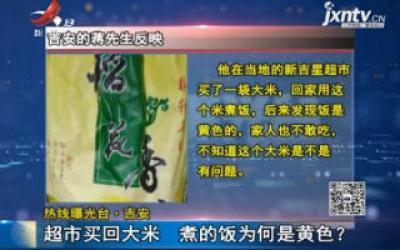 【热线曝光台·吉安】超市买回大米 煮的饭为何是黄色?
