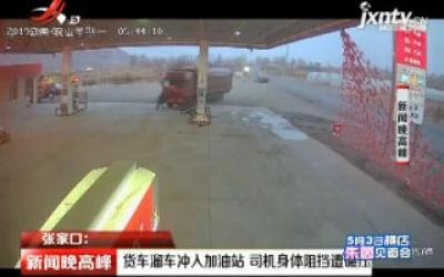 张家口:货车溜车冲入加油站 司机身体阻挡遭碾压