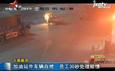 云南普洱:加油站外车辆自燃 员工30秒处理险情