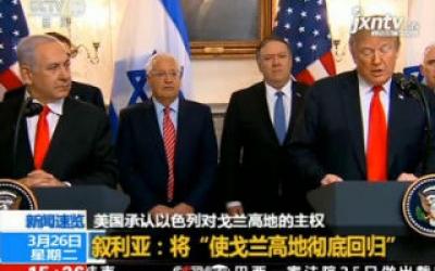 """美国承认以色列对戈兰高地的主权 叙利亚称将""""使戈兰高地彻底回归"""""""