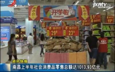 南昌2018年上半年社会消费品零售总额达1013.93亿元