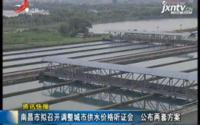南昌市拟召开调整城市供水价格听证会 公布两套方案
