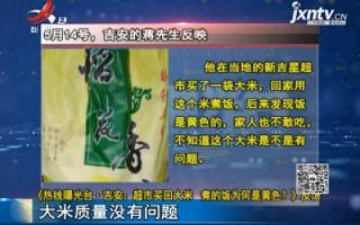 【《热线曝光台·吉安:超市买回大米 煮的饭为何是黄色?》反馈】大米质量没有问题