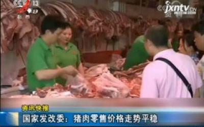 国家发改委:猪肉零售价格走势平稳