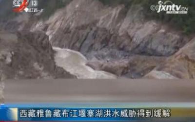西藏雅鲁藏布江堰塞湖洪水威胁得到缓解