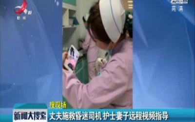 湖北:丈夫施救昏迷司机 护士妻子远程视频指导