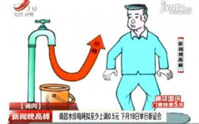 南昌水价每吨拟至少上调0.5元 10月18日举行听证会