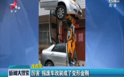 湖北:厉害 报废车改装成了变形金刚