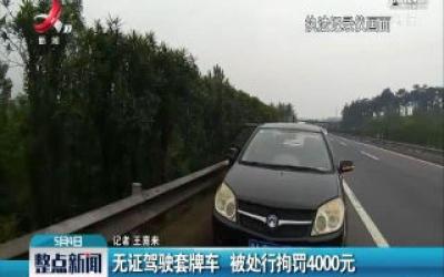 大广高速:无证驾驶套牌车 被处刑拘4000元