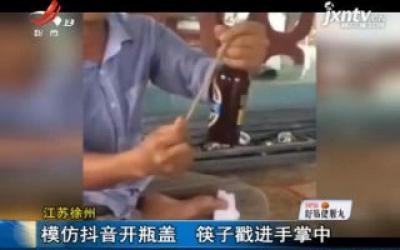 江苏徐州:模仿抖音开瓶盖 筷子戳进手掌中