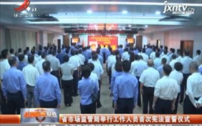 江西省市场监管局举行工作人员首次宪法宣誓仪式