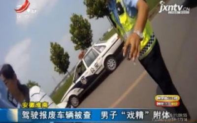 """安徽河南:驾驶报废车被查 男子""""戏精""""附体"""