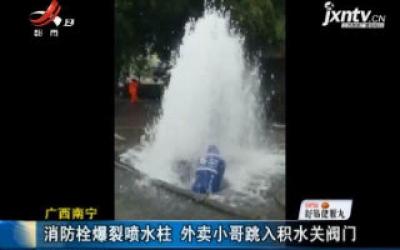 广西南宁:消防栓爆裂喷水柱 外卖小哥跳入积水关阀门