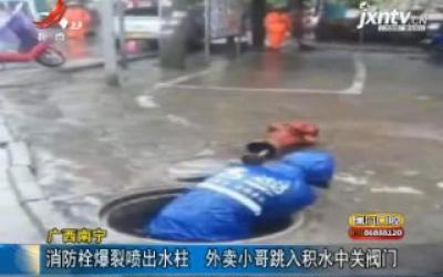 广西南宁:消防栓爆裂喷出水柱 外卖小哥跳入积水中关阀门