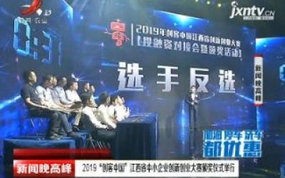 """2019""""创客中国"""" 江西省中小企业创新创业大赛颁奖仪式举行"""