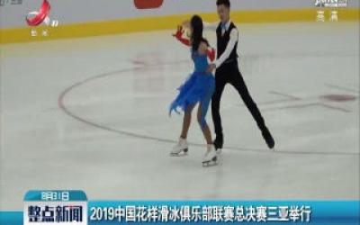 2019中国花样滑冰俱乐部联赛总决赛三亚举行