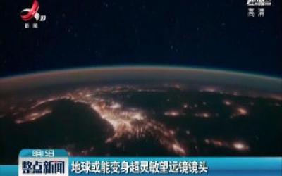 美国:地球或能变身超灵敏望远镜镜头