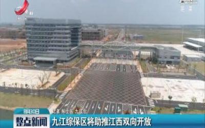 九江综保区将助推江西双向开放