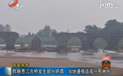 吉安永丰:9月12日晚恩江古桥发生部分坍塌 当地通报造成一死两伤