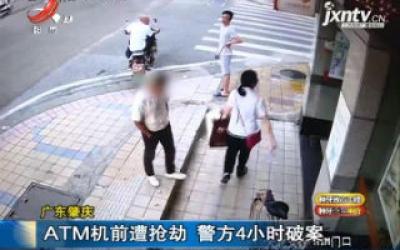 广东肇庆:ATM机前遭抢劫 警方4小时破案