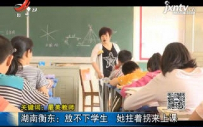 【关键词:最美教师】湖南衡东:放不下学生 她拄着拐来上课
