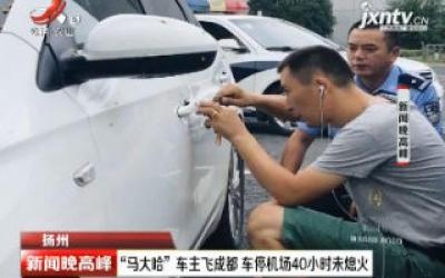 """扬州:""""马大哈""""车主飞成都 车停机场40小时未熄火"""
