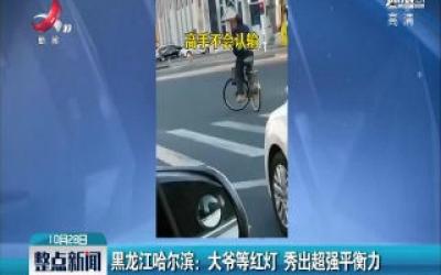 黑龙江哈尔滨:大爷等红灯 秀出超强平衡力