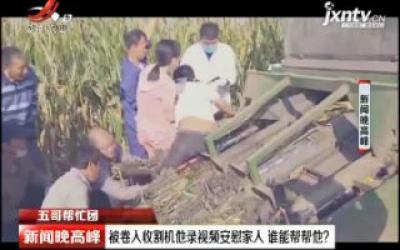 河南周口:被卷入收割机他录视频安慰家人 谁能帮帮他?