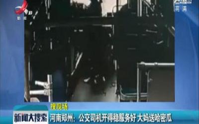 河南郑州:公交司机开得稳服务好 大妈送哈密瓜