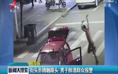 浙江温州:街头赤膊翻跟头 男子醉酒群众报警