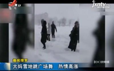 【趣闻搜罗】黑龙江:大妈雪地跳广场舞 热情高涨