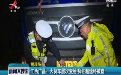 江西广昌:大货车屡次变脸 疯狂超速终被查