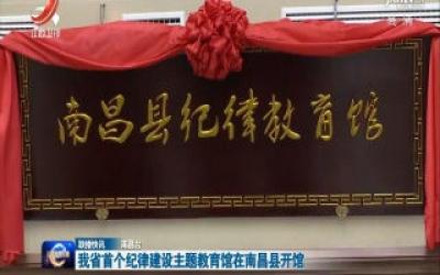 我省首个纪律建设主题教育馆在南昌县开馆