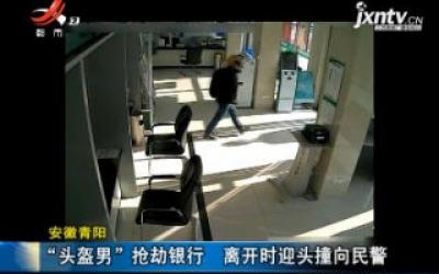 """安徽青阳:""""头盔男""""抢劫银行 离开时迎头撞向民警"""