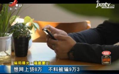骗局曝光·福建厦门:想网上贷8万 不料被骗9万3