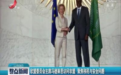 欧盟委员会主席冯德莱恩访问非盟 聚焦移民与安全问题