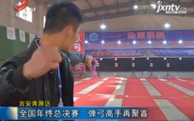 吉安青原区:全国年终总决赛 弹弓高手再聚首