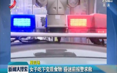 江苏淮安:女子吃下变质食物 昏迷前报警求救