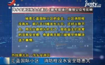 【热线曝光台】萍乡安源区:汇蓝国际小区 消防栓没水安全隐患大