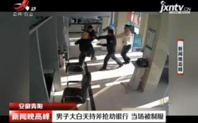 安徽青阳:男子大白天持斧抢劫银行 当场被制服