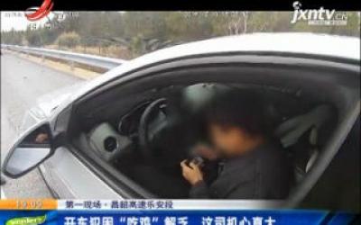 """第一现场·昌韶高速乐安段:开车犯困""""吃鸡""""解乏 这司机心真大"""