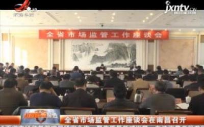 江西省市场监管工作座谈会在南昌召开