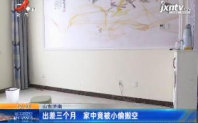山东济南:出差三个月 家中竟被小偷搬空