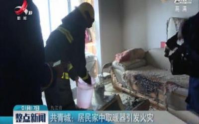 共青城:居民家中取暖器引发火灾
