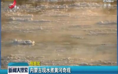 内蒙古现水煮黄河奇观