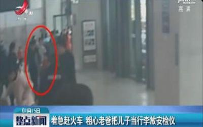 广西贵港:着急赶火车 粗心老爸把儿子当行李放安检仪