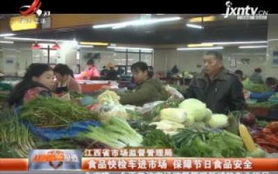 江西省市场监督管理局:食品快捡车进市场 保障节日食品安全