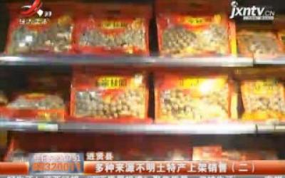 事件回顾《进贤县:多种来源不明土特产上架销售》